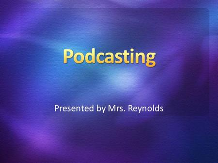 Presented by Mrs. Reynolds. Download digital audio and video files. Method of distributing multimedia files over the Internet using RSS syndication formats.