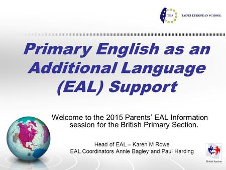 Primary English as an Additional Language (EAL) Support Welcome to the 2015 Parents' EAL Information session for the British Primary Section. Head of EAL.