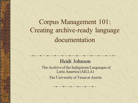 Corpus Management 101: Creating archive-ready language documentation Heidi Johnson The Archive of the Indigenous Languages of Latin America (AILLA) The.