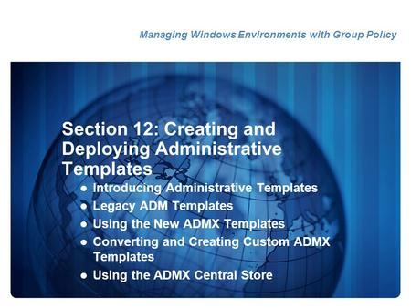 Section 12: Creating and Deploying Administrative Templates Introducing Administrative Templates Legacy ADM Templates Using the New ADMX Templates Converting.