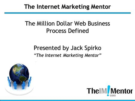 "The Internet Marketing Mentor The Million Dollar Web Business Process Defined Presented by Jack Spirko ""The Internet Marketing Mentor"""