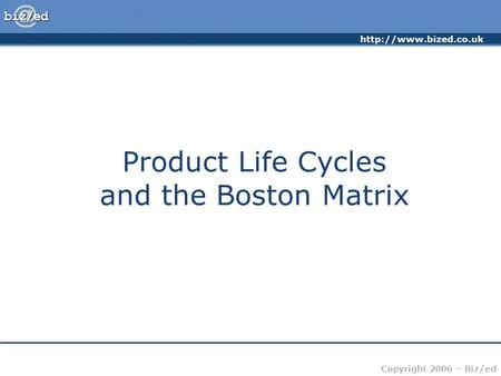 Copyright 2006 – Biz/ed Product Life Cycles and the Boston Matrix.