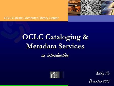 OCLC Online Computer Library Center Kathy Kie December 2007 OCLC Cataloging & Metadata Services an introduction.