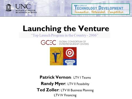 """Top Launch Program in the Country - 2006"" Launching the Venture Patrick Vernon : LTV I Teams Randy Myer: LTV II Feasibility Ted Zoller: LTV III Business."