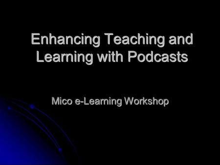 Enhancing Teaching and Learning with Podcasts Mico e-Learning Workshop.