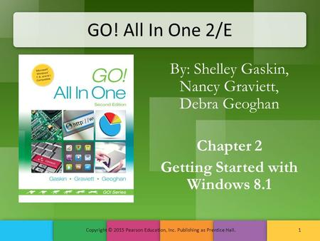 GO! All In One 2/E By: Shelley Gaskin, Nancy Graviett, Debra Geoghan Chapter 2 Getting Started with Windows 8.1 Copyright © 2015 Pearson Education, Inc.