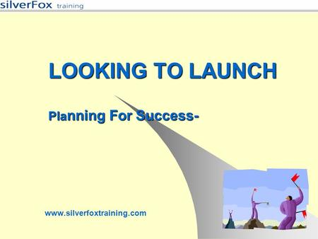 LOOKING TO LAUNCH Pla nning For Success- www.silverfoxtraining.com.