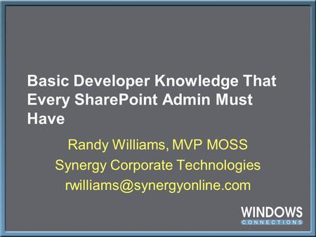 Basic Developer Knowledge That Every SharePoint Admin Must Have Randy Williams, MVP MOSS Synergy Corporate Technologies