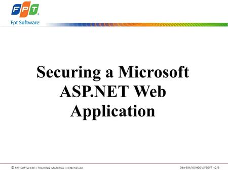 © FPT SOFTWARE – TRAINING MATERIAL – Internal use 04e-BM/NS/HDCV/FSOFT v2/3 Securing a Microsoft ASP.NET Web Application.