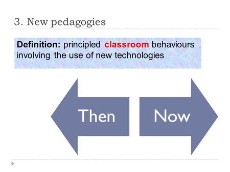 3. New pedagogies ThenNow Definition: principled classroom behaviours involving the use of new technologies.