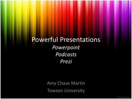 Powerful Presentations Powerpoint Podcasts Prezi Amy Chase Martin Towson University.