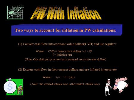 Two ways to account for inflation in PW calculations: (2) Express cash flow in then-current dollars and use inflated interest rate Where: i f = i + f +