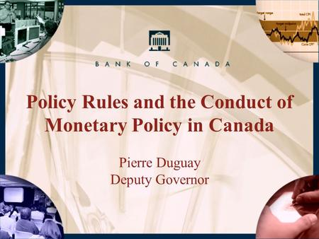 Policy Rules and the Conduct of Monetary Policy in Canada Pierre Duguay Deputy Governor.