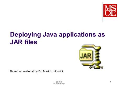 Deploying Java applications as JAR files SE-2030 Dr. Rob Hasker 1 Based on material by Dr. Mark L. Hornick.