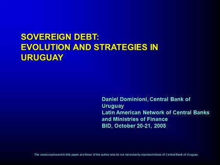 Daniel Dominioni, Central Bank of Uruguay Latin American Network of Central Banks and Ministries of Finance BID, October 20-21, 2005 SOVEREIGN DEBT: EVOLUTION.