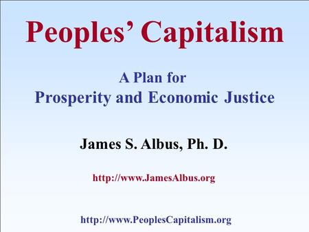 Peoples' Capitalism A Plan for Prosperity and Economic Justice James S. Albus, Ph. D.