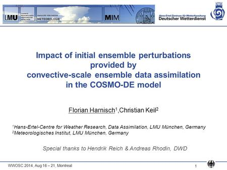 WWOSC 2014, Aug 16 – 21, Montreal 1 Impact of initial ensemble perturbations provided by convective-scale ensemble data assimilation in the COSMO-DE model.