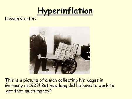 Hyperinflation Lesson starter: This is a picture of a man collecting his wages in Germany in 1923! But how long did he have to work to get that much money?