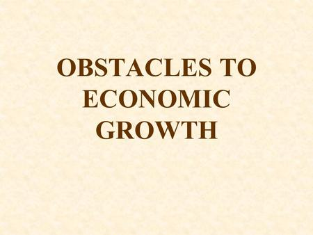 OBSTACLES TO ECONOMIC GROWTH. Obstacles to Economic Growth Economists know far more about what blocks economic growth and development than what helps.