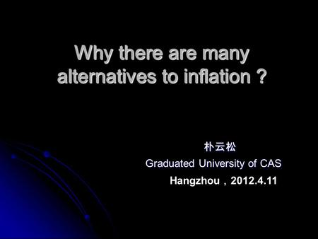Why there are many alternatives to inflation ? Why there are many alternatives to inflation ? 朴云松 朴云松 Graduated University of CAS Graduated University.