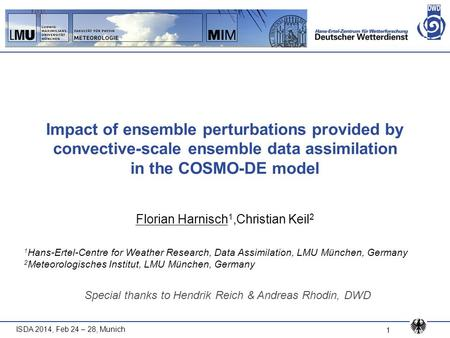 ISDA 2014, Feb 24 – 28, Munich 1 Impact of ensemble perturbations provided by convective-scale ensemble data assimilation in the COSMO-DE model Florian.