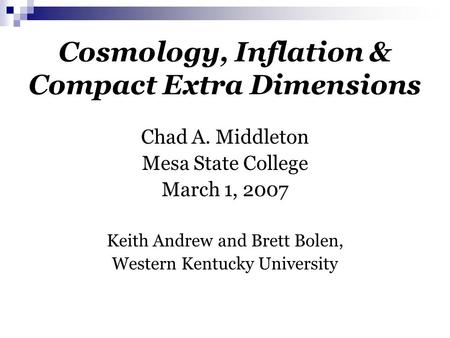 Cosmology, Inflation & Compact Extra Dimensions Chad A. Middleton Mesa State College March 1, 2007 Keith Andrew and Brett Bolen, Western Kentucky University.