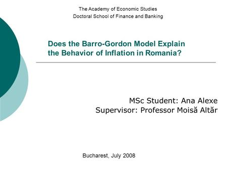 Does the Barro-Gordon Model Explain the Behavior of Inflation in Romania? MSc Student: Ana Alexe Supervisor: Professor Moisă Altăr The Academy of Economic.
