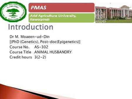 Dr M. Moaeen-ud-Din [(PhD (Genetics), Post-doc(Epigenetics)] Course No. AS-302 Course Title ANIMAL HUSBANDRY Credit hours 3(2-2)