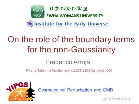 21 st of March of 2011 On the role of the boundary terms for the non-Gaussianity Frederico Arroja 이화여자대학교 EWHA WOMANS UNIVERSITY FA and Takahiro Tanaka,