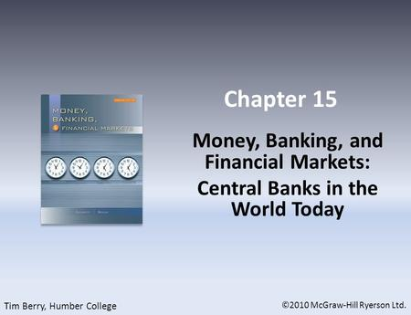 Chapter 15 Money, Banking, and Financial Markets: Central Banks in the World Today ©2010 McGraw-Hill Ryerson Ltd. Tim Berry, Humber College.