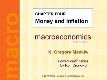 Macroeconomics fifth edition N. Gregory Mankiw PowerPoint ® Slides by Ron Cronovich macro © 2002 Worth Publishers, all rights reserved CHAPTER FOUR Money.