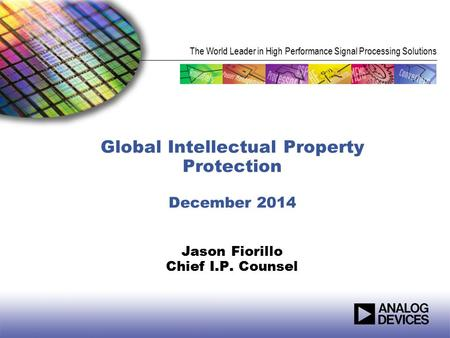 The World Leader in High Performance Signal Processing Solutions Global Intellectual Property Protection December 2014 Jason Fiorillo Chief I.P. Counsel.