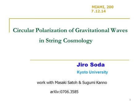 1 Circular Polarization of Gravitational Waves in String Cosmology MIAMI, 200 7.12.14 Jiro Soda Kyoto University work with Masaki Satoh & Sugumi Kanno.