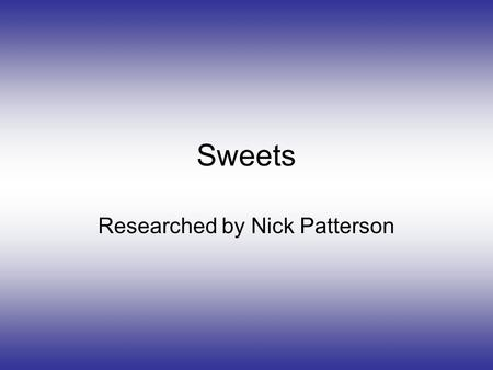 Sweets Researched by Nick Patterson. Project Asked the general public a series of questions about there favourite sweets and what makes you buy them.