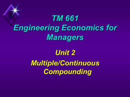 TM 661 Engineering Economics for Managers Unit 2 Multiple/Continuous Compounding.
