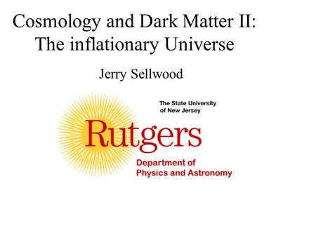 Cosmology and Dark Matter II: The inflationary Universe Jerry Sellwood.