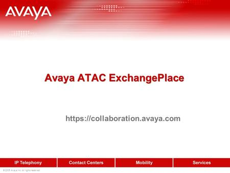 © 2005 Avaya Inc. All rights reserved. Avaya ATAC ExchangePlace https://collaboration.avaya.com.
