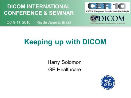 DICOM INTERNATIONAL CONFERENCE & SEMINAR Oct 9-11, 2010 Rio de Janeiro, Brazil Keeping up with DICOM Harry Solomon GE Healthcare.
