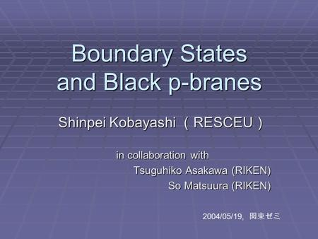 Boundary States and Black p-branes Shinpei Kobayashi ( RESCEU ) in collaboration with Tsuguhiko Asakawa (RIKEN) Tsuguhiko Asakawa (RIKEN) So Matsuura (RIKEN)