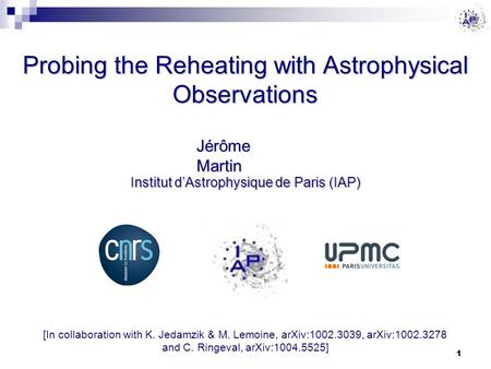 Probing the Reheating with Astrophysical Observations Jérôme Martin Institut d'Astrophysique de Paris (IAP) 1 [In collaboration with K. Jedamzik & M. Lemoine,
