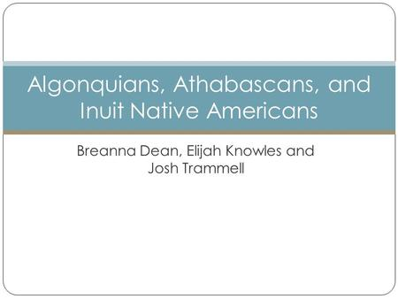 Breanna Dean, Elijah Knowles and Josh Trammell Algonquians, Athabascans, and Inuit Native Americans.