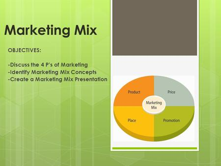 Marketing Mix OBJECTIVES: -Discuss the 4 P's of Marketing -Identify Marketing Mix Concepts -Create a Marketing Mix Presentation.