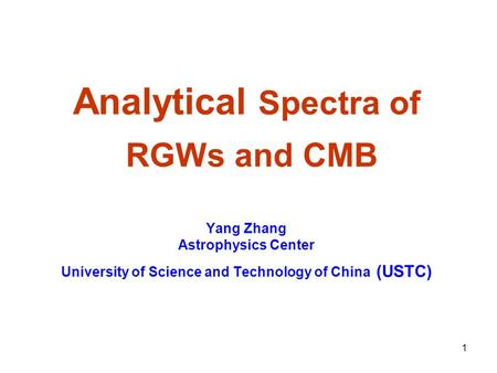 1 Analytical Spectra of RGWs and CMB Yang Zhang Astrophysics Center University of Science and Technology of China (USTC)