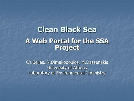 Clean Black Sea A Web Portal for the SSA Project Ch.Belias, N.Dimakopoulos, M.Dassenakis University of Athens Laboratory of Environmental Chemistry.