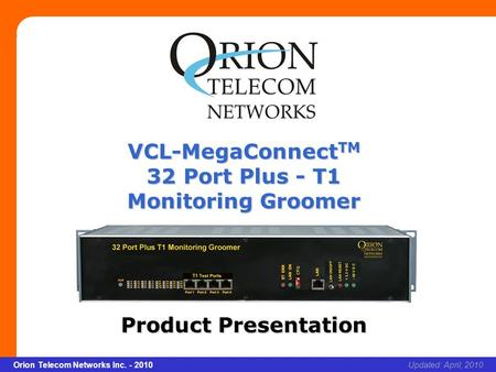 Slide 1 Orion Telecom Networks Inc. - 2010Slide 1 VCL-MegaConnect TM 32 Port Plus - T1 Monitoring Groomer xcvcxv Updated: April, 2010Orion Telecom Networks.
