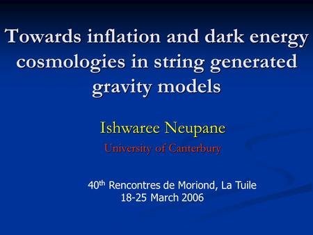 Towards inflation and dark energy cosmologies in string generated gravity models Ishwaree Neupane University of Canterbury March 1, 2006 40 th Rencontres.