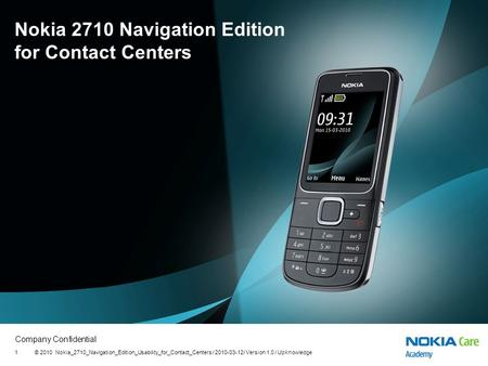 Company Confidential © 2010 Nokia_2710_Navigation_Edition_Usability_for_Contact_Centers / 2010-03-12/ Version 1.0 / Upknowledge1 Nokia 2710 Navigation.