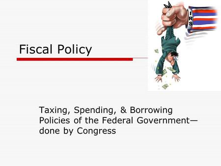 Fiscal Policy Taxing, Spending, & Borrowing Policies of the Federal Government— done by Congress.