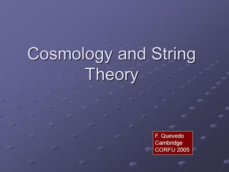 Cosmology and String Theory F. Quevedo Cambridge CORFU 2005.