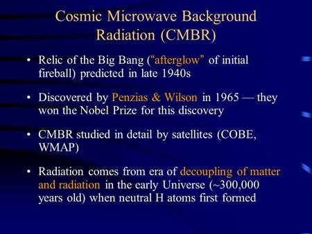 "Cosmic Microwave Background Radiation (CMBR) Relic of the Big Bang (""afterglow"" of initial fireball) predicted in late 1940s Discovered by Penzias & Wilson."